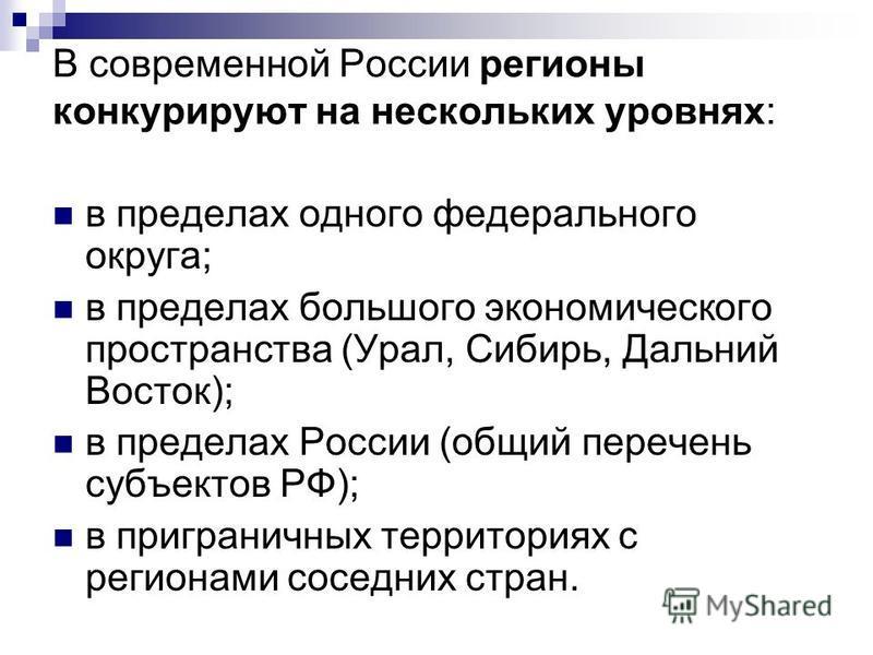 В современной России регионы конкурируют на нескольких уровнях: в пределах одного федерального округа; в пределах большого экономического пространства (Урал, Сибирь, Дальний Восток); в пределах России (общий перечень субъектов РФ); в приграничных тер