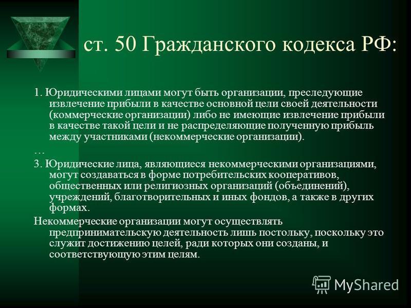 ст. 50 Гражданского кодекса РФ: 1. Юридическими лицами могут быть организации, преследующие извлечение прибыли в качестве основной цели своей деятельности (коммерческие организации) либо не имеющие извлечение прибыли в качестве такой цели и не распре