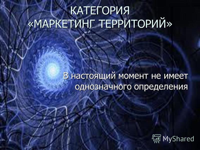 КАТЕГОРИЯ «МАРКЕТИНГ ТЕРРИТОРИЙ» В настоящий момент не имеет однозначного определения