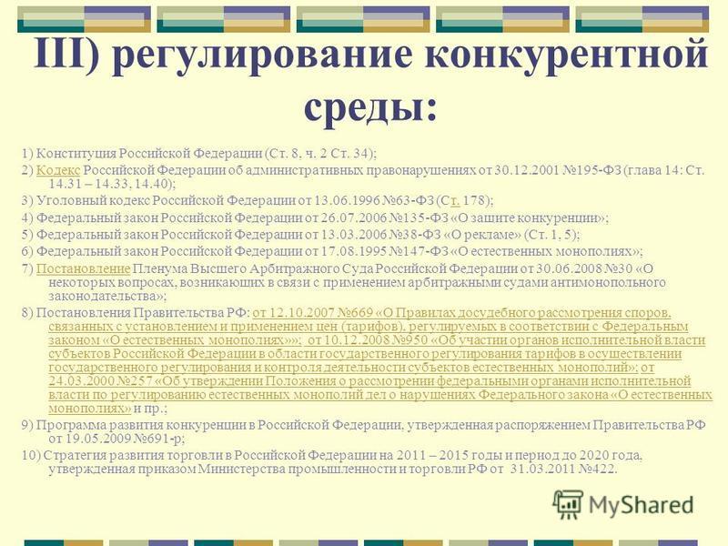 III) регулирование конкурентной среды: 1) Конституция Российской Федерации (Ст. 8, ч. 2 Ст. 34); 2) Кодекс Российской Федерации об административных правонарушениях от 30.12.2001 195-ФЗ (глава 14: Ст. 14.31 – 14.33, 14.40);Кодекс 3) Уголовный кодекс Р