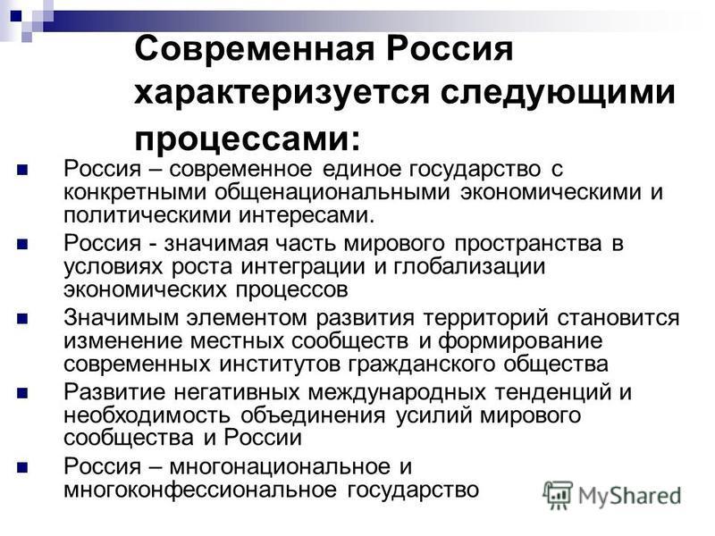 Современная Россия характеризуется следующими процессами: Россия – современное единое государство с конкретными общенациональными экономическими и политическими интересами. Россия - значимая часть мирового пространства в условиях роста интеграции и г
