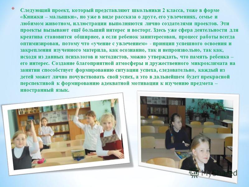 * Следующий проект, который представляют школьники 2 класса, тоже в форме «Книжки – малышки», но уже в виде рассказа о друге, его увлечениях, семье и любимом животном, иллюстрации выполняются лично создателями проектов. Эти проекты вызывают ещё больш