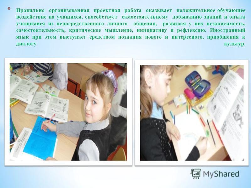 * Правильно организованная проектная работа оказывает положительное обучающее воздействие на учащихся, способствует самостоятельному добыванию знаний и опыта учащимися из непосредственного личного общения, развивая у них независимость, самостоятельно