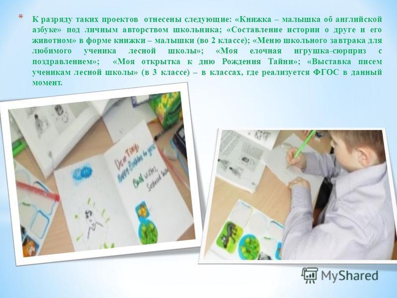 * К разряду таких проектов отнесены следующие: «Книжка – малышка об английской азбуке» под личным авторством школьника; «Составление истории о друге и его животном» в форме книжки – малышки (во 2 классе); «Меню школьного завтрака для любимого ученика