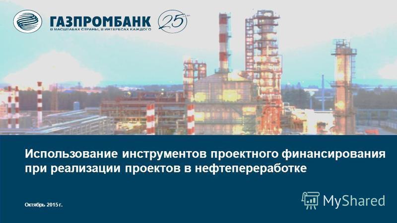Октябрь 2015 г. Использование инструментов проектного финансирования при реализации проектов в нефтепереработке