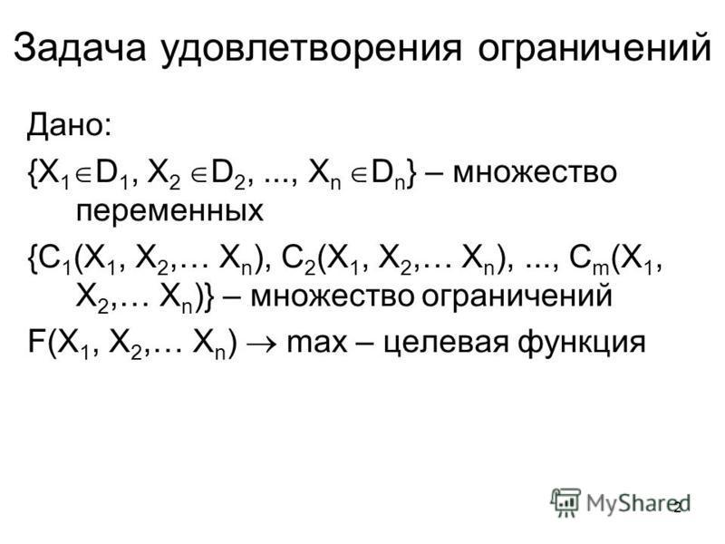 2 Задача удовлетворения ограничений Дано: {X 1 D 1, X 2 D 2,..., X n D n } – множество переменных {C 1 (X 1, X 2,… X n ), C 2 (X 1, X 2,… X n ),..., C m (X 1, X 2,… X n )} – множество ограничений F(X 1, X 2,… X n ) max – целевая функция