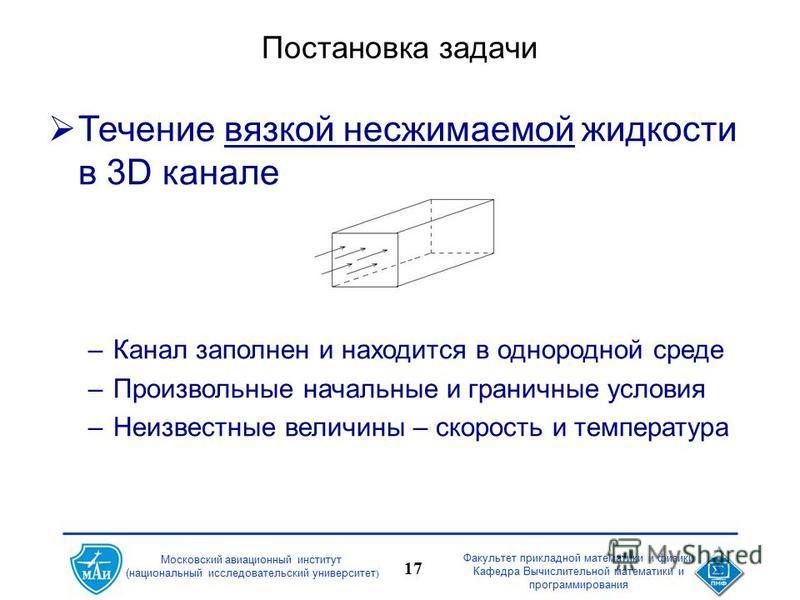 Факультет прикладной математики и физики Кафедра Вычислительной математики и программирования 17 Московский авиационный институт (национальный исследовательский университет ) Постановка задачи Течение вязкой несжимаемой жидкости в 3D канале –Канал за