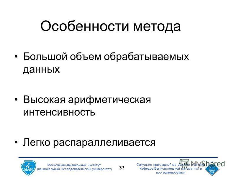 Факультет прикладной математики и физики Кафедра Вычислительной математики и программирования 33 Московский авиационный институт (национальный исследовательский университет ) Особенности метода Большой объем обрабатываемых данных Высокая арифметическ