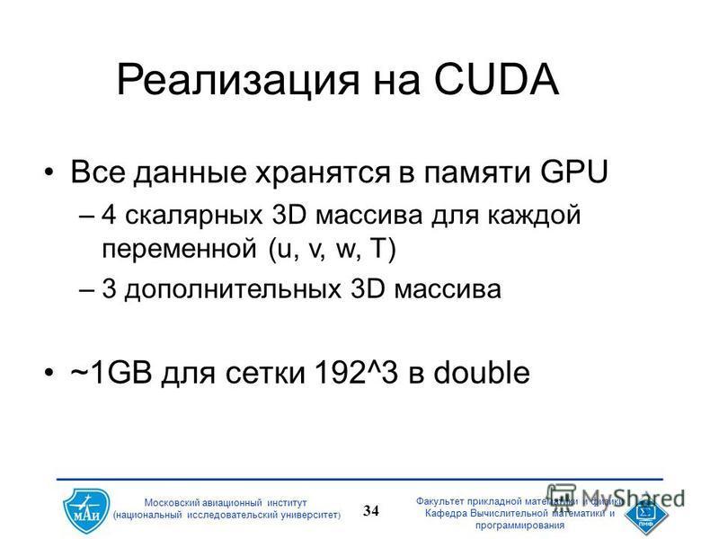 Факультет прикладной математики и физики Кафедра Вычислительной математики и программирования 34 Московский авиационный институт (национальный исследовательский университет ) Реализация на CUDA Все данные хранятся в памяти GPU –4 скалярных 3D массива