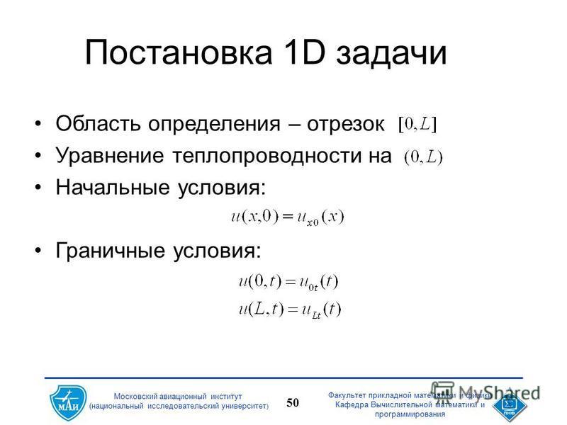 Факультет прикладной математики и физики Кафедра Вычислительной математики и программирования 50 Московский авиационный институт (национальный исследовательский университет ) Постановка 1D задачи Область определения – отрезок Уравнение теплопроводнос