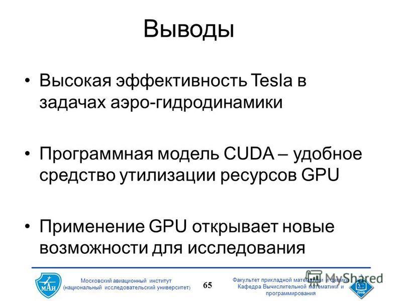Факультет прикладной математики и физики Кафедра Вычислительной математики и программирования 65 Московский авиационный институт (национальный исследовательский университет ) Выводы Высокая эффективность Tesla в задачах аэро-гидродинамики Программная