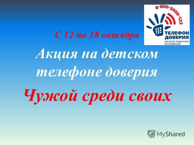 С 12 по 18 октября Акция на детском телефоне доверия Чужой среди своих