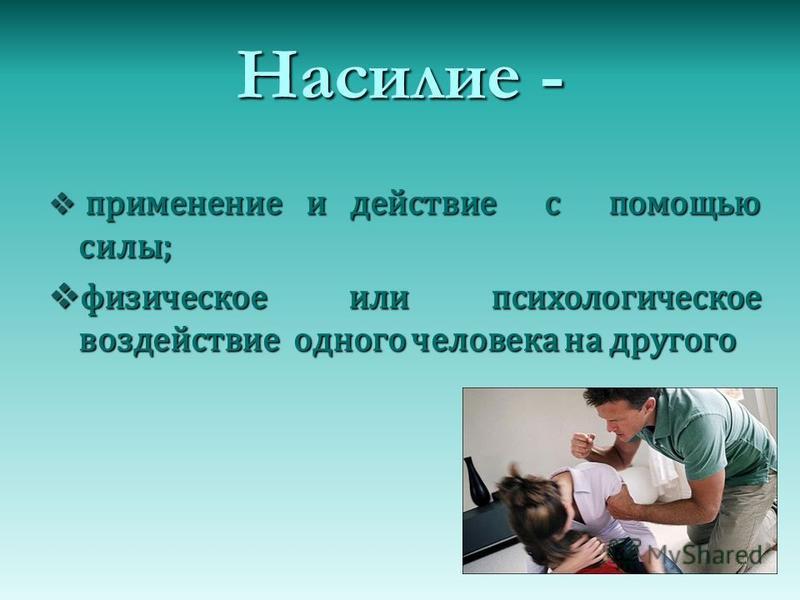 Насилие - применение и действие с помощью силы; применение и действие с помощью силы; физическое или психологическое воздействие одного человека на другого физическое или психологическое воздействие одного человека на другого
