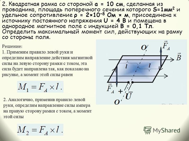 2. Квадратная рамка со стороной а = 10 см, сделанная из проводника, площадь поперечного сечения которого S=1 мм 2 и удельное сопротивление ρ = 2×10 8 Ом × м, присоединена к источнику постоянного напряжения U = 4 В и помещена в однородное магнитное по