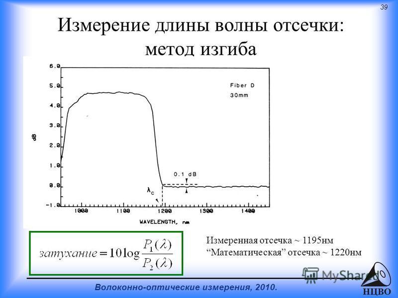 39 Волоконно-оптические измерения, 2010. НЦВО Измерение длины волны отсечки: метод изгиба Измеренная отсечка ~ 1195 нм Математическая отсечка ~ 1220 нм