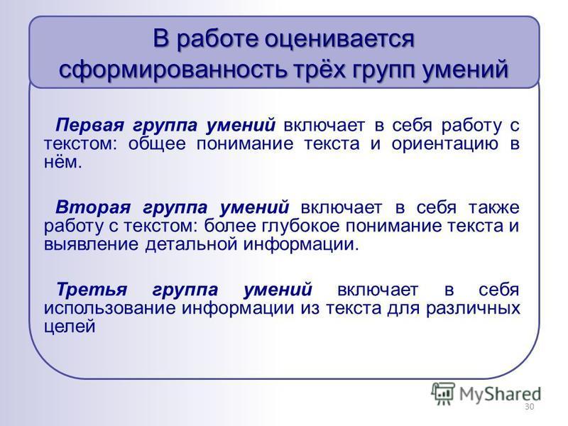 В работе оценивается сформированность трёх групп умений 30 Первая группа умений включает в себя работу с текстом: общее понимание текста и ориентацию в нём. Вторая группа умений включает в себя также работу с текстом: более глубокое понимание текста