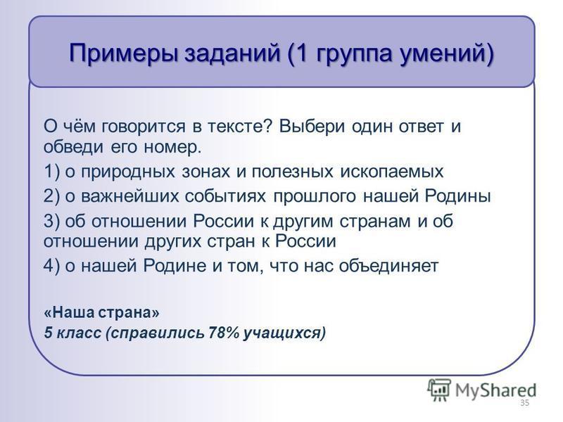 Примеры заданий (1 группа умений) О чём говорится в тексте? Выбери один ответ и обведи его номер. 1) о природных зонах и полезных ископаемых 2) о важнейших событиях прошлого нашей Родины 3) об отношении России к другим странам и об отношении других с
