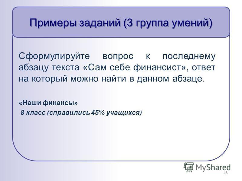 Примеры заданий (3 группа умений) Сформулируйте вопрос к последнему абзацу текста «Сам себе финансист», ответ на который можно найти в данном абзаце. «Наши финансы» 8 класс (справились 45% учащихся) 48