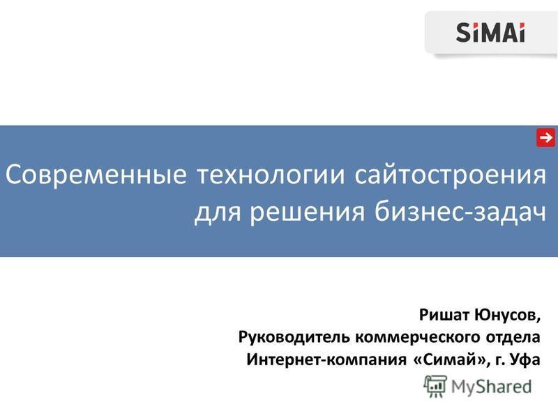 Ришат Юнусов, Руководитель коммерческого отдела Интернет-компания «Симай», г. Уфа Современные технологии сайтостроения для решения бизнес-задач