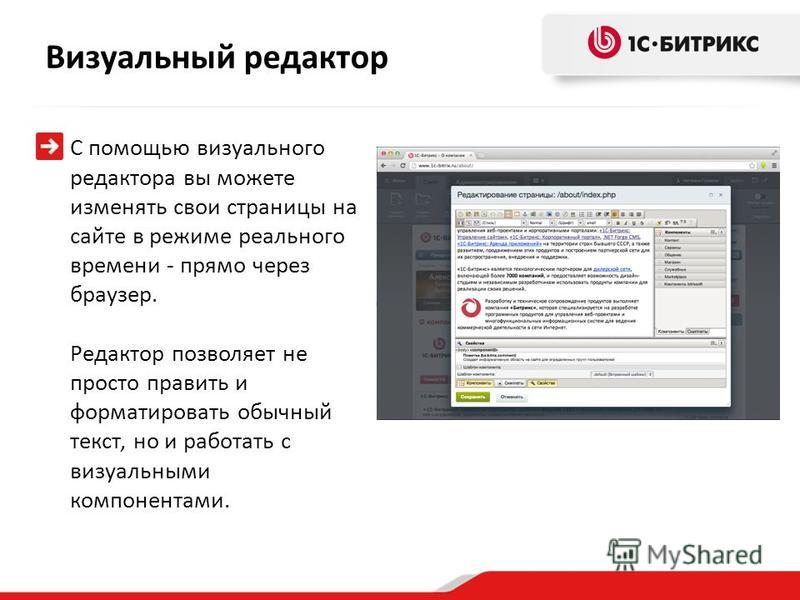 С помощью визуального редактора вы можете изменять свои страницы на сайте в режиме реального времени - прямо через браузер. Редактор позволяет не просто править и форматировать обычный текст, но и работать с визуальными компонентами. Визуальный редак