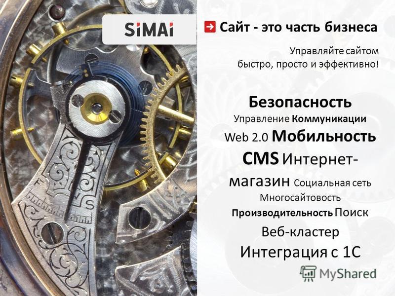 Сайт - это часть бизнеса Безопасность Управление Коммуникации Web 2.0 Мобильность CMS Интернет- магазин Социальная сеть Многосайтовость Производительность Поиск Веб-кластер Интеграция с 1С Управляйте сайтом быстро, просто и эффективно !