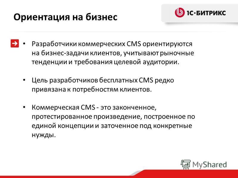 Разработчики коммерческих CMS ориентируются на бизнес-задачи клиентов, учитывают рыночные тенденции и требования целевой аудитории. Цель разработчиков бесплатных CMS редко привязана к потребностям клиентов. Коммерческая CMS - это законченное, протест
