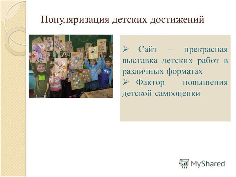 Популяризация детских достижений Сайт – прекрасная выставка детских работ в различных форматах Фактор повышения детской самооценки