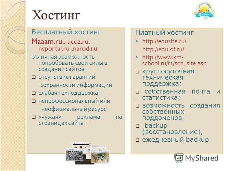 Хостинг Бесплатный хостинг Maaam.ru., ucoz.ru, nsportal.ru,narod.ru отличная возможность попробовать свои силы в создании сайтов отсутствие гарантий сохранности информации слабая техподдержка непрофессиональный или неофициальный ресурс « чужая » рекл