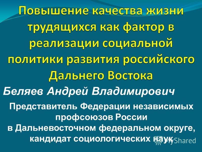 Беляев Андрей Владимирович Представитель Федерации независимых профсоюзов России в Дальневосточном федеральном округе, кандидат социологических наук