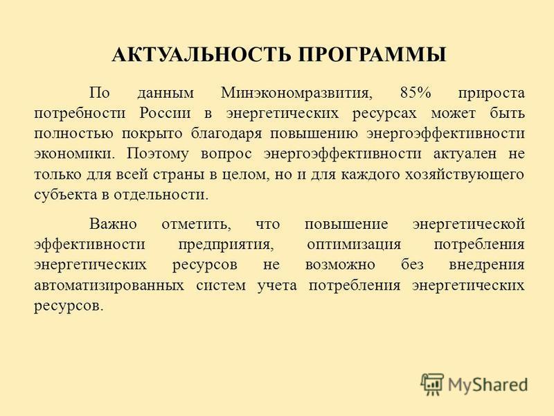 АКТУАЛЬНОСТЬ ПРОГРАММЫ По данным Минэкономразвития, 85% прироста потребности России в энергетических ресурсах может быть полностью покрыто благодаря повышению энергоэффективности экономики. Поэтому вопрос энергоэффективности актуален не только для вс