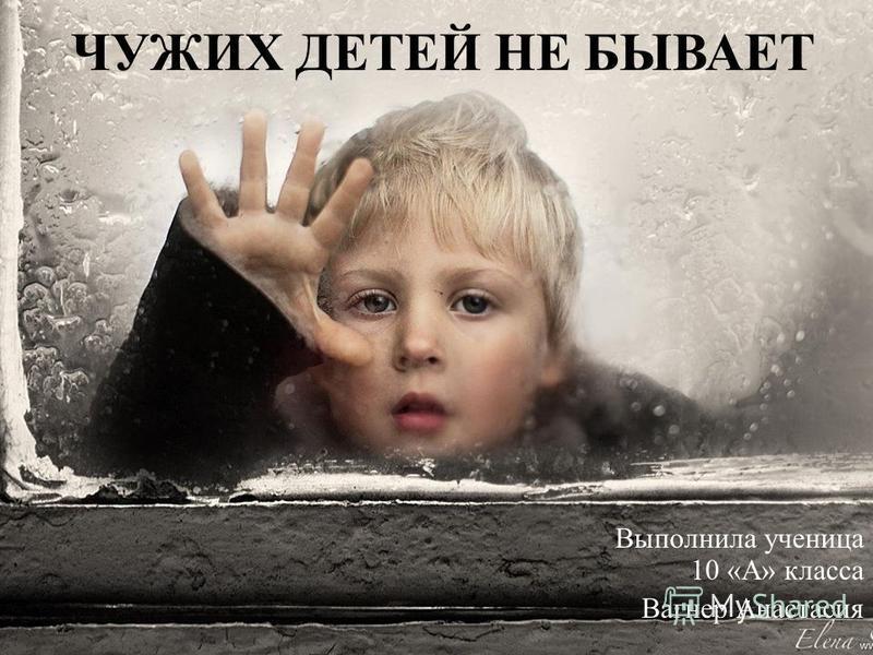 Выполнила ученица 10 «А» класса Вагнер Анастасия ЧУЖИХ ДЕТЕЙ НЕ БЫВАЕТ