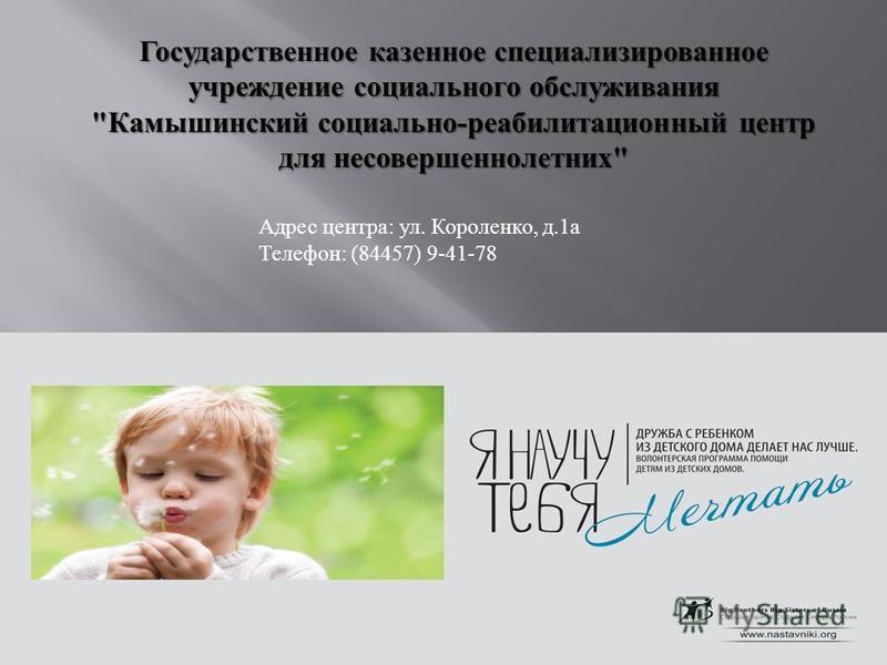Государственное казенное специализированное учреждение социального обслуживания  Камышинский социально - реабилитационный центр для несовершеннолетних  Адрес центра : ул. Короленко, д.1 а Телефон : (84457) 9-41-78
