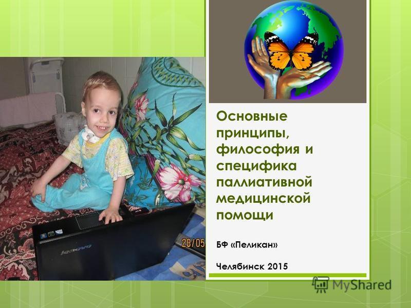 Основные принципы, философия и специфика паллиативной медицинской помощи БФ «Пеликан» Челябинск 2015