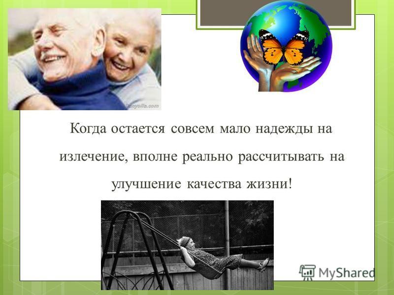 Когда остается совсем мало надежды на излечение, вполне реально рассчитывать на улучшение качества жизни!