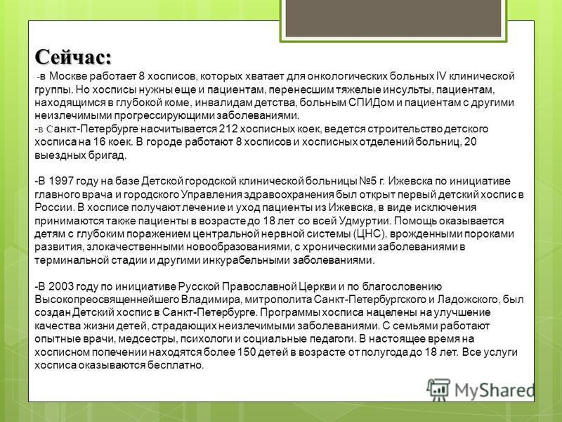 Сейчас: - в Москве работает 8 хосписов, которых хватает для онкологических больных IV клинической группы. Но хосписы нужны еще и пациентам, перенесшим тяжелые инсульты, пациентам, находящимся в глубокой коме, инвалидам детства, больным СПИДом и пацие