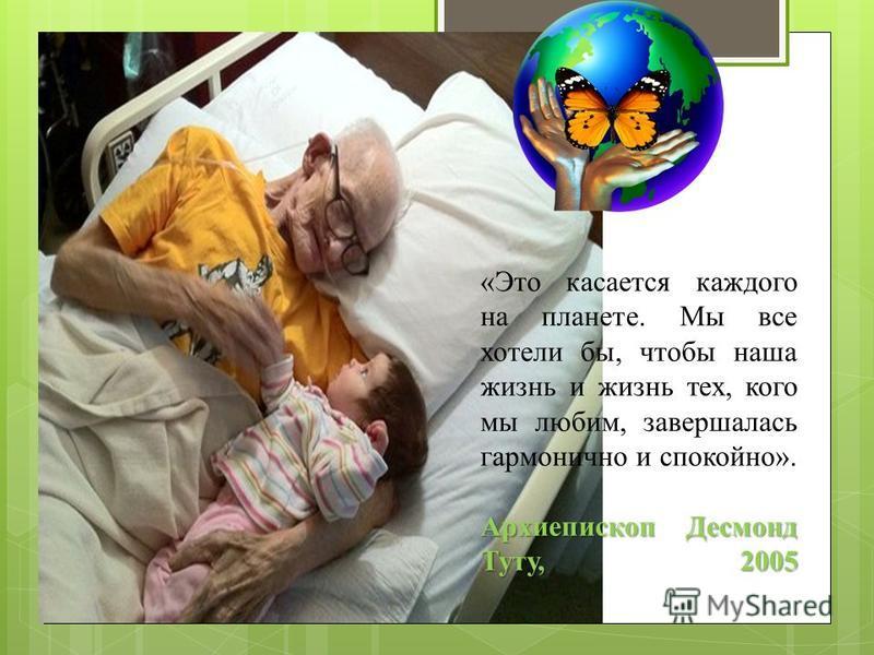 Архиепископ Десмонд Туту, 2005 «Это касается каждого на планете. Мы все хотели бы, чтобы наша жизнь и жизнь тех, кого мы любим, завершалась гармонично и спокойно». Архиепископ Десмонд Туту, 2005