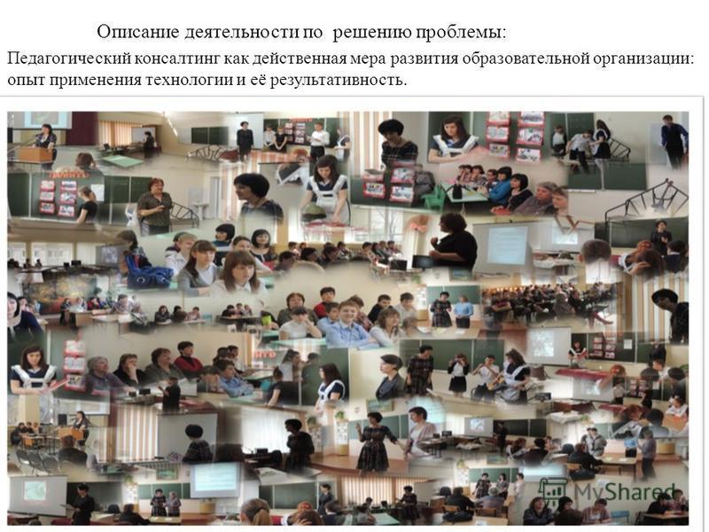 Описание деятельности по решению проблемы: Педагогический консалтинг как действенная мера развития образовательной организации: опыт применения технологии и её результативность.