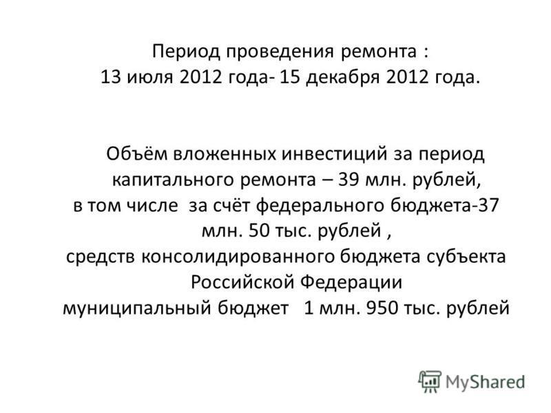 Период проведения ремонта : 13 июля 2012 года- 15 декабря 2012 года. Объём вложенных инвестиций за период капитального ремонта – 39 млн. рублей, в том числе за счёт федерального бюджета-37 млн. 50 тыс. рублей, средств консолидированного бюджета субъе