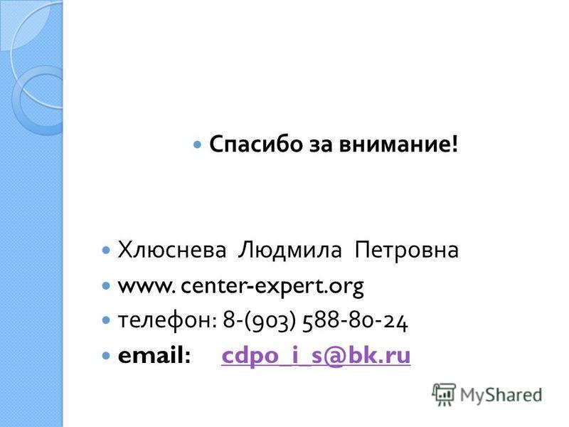 Спасибо за внимание ! Хлюснева Людмила Петровна www. center-expert.org телефон : 8-(903) 588-80-24 email: cdpo_i_s@bk.rucdpo_i_s@bk.ru