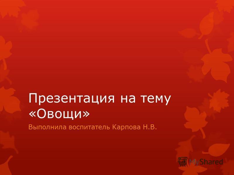 Презентация на тему «Овощи» Выполнила воспитатель Карпова Н.В.
