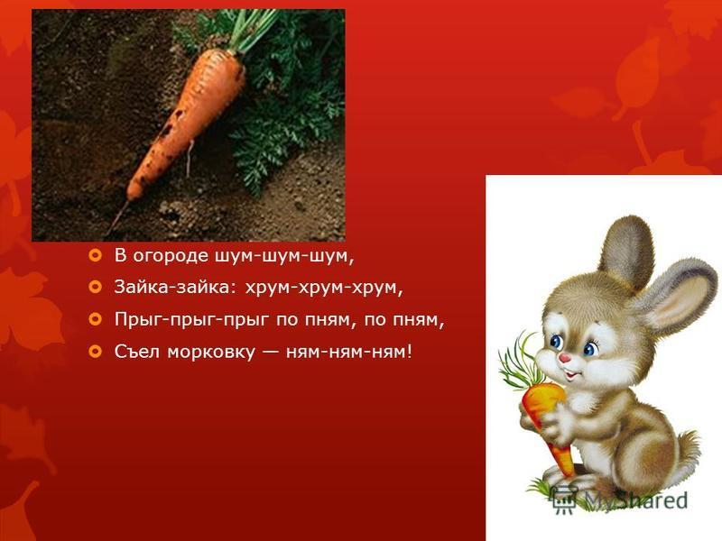 В огороде шум-шум-шум, Зайка-зайка: хрум-хрум-хрум, Прыг-прыг-прыг по пням, по пням, Съел морковку ням-ням-ням!