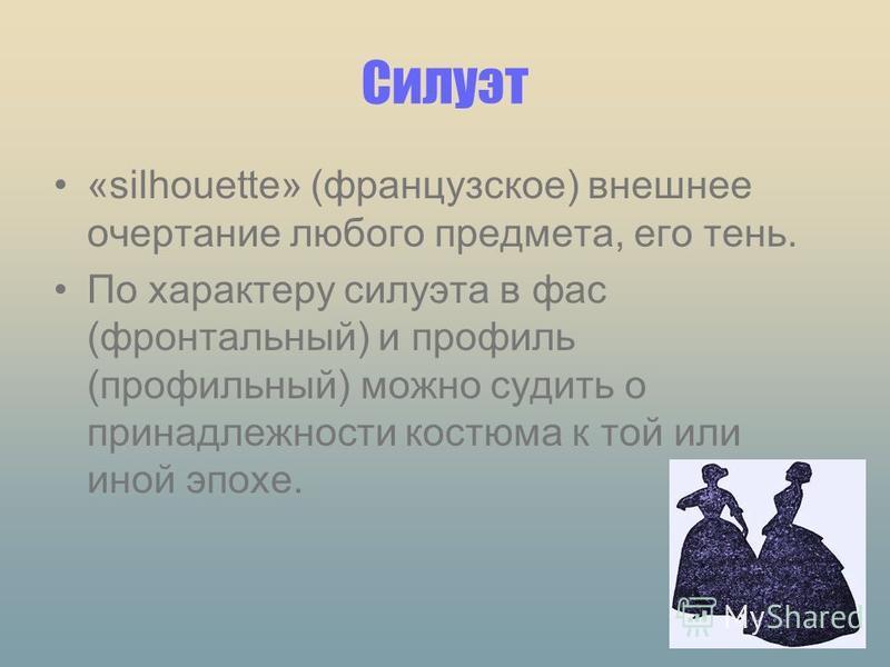 Силуэт «silhouette» (французское) внешнее очертание любого предмета, его тень. По характеру силуэта в фас (фронтальный) и профиль (профильный) можно судить о принадлежности костюма к той или иной эпохе.