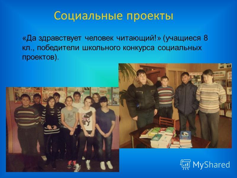 Социальные проекты «Да здравствует человек читающий!» (учащиеся 8 кл., победители школьного конкурса социальных проектов).