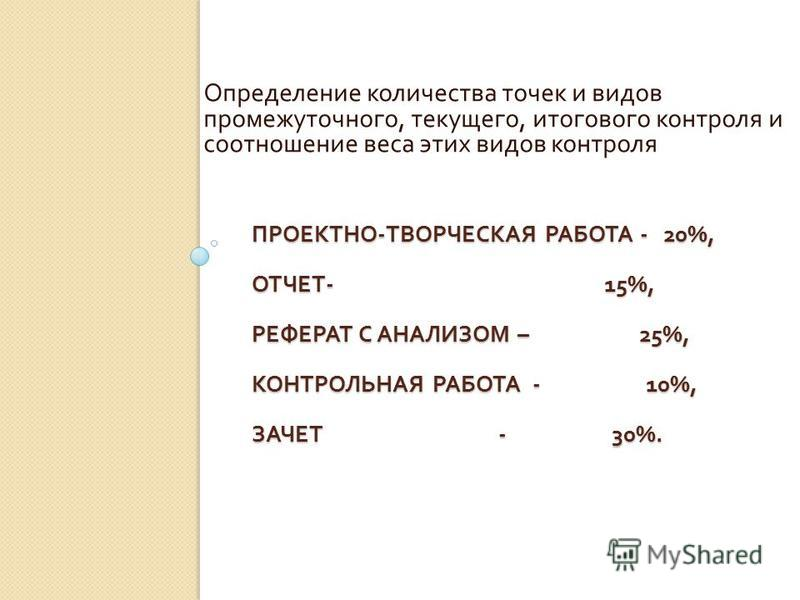 ПРОЕКТНО - ТВОРЧЕСКАЯ РАБОТА - 20%, ОТЧЕТ - 15%, РЕФЕРАТ С АНАЛИЗОМ – 25%, КОНТРОЛЬНАЯ РАБОТА - 10%, ЗАЧЕТ - 30%. Определение количества точек и видов промежуточного, текущего, итогового контроля и соотношение веса этих видов контроля