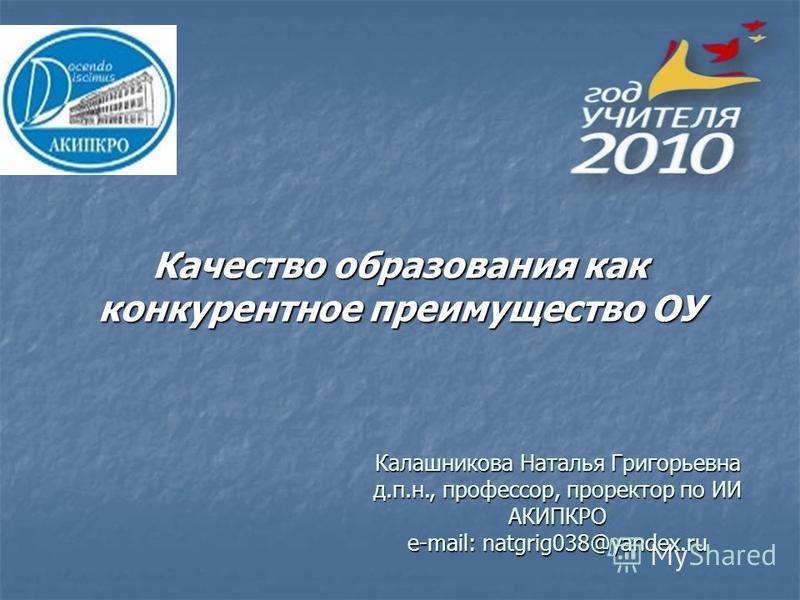 Качество образования как конкурентное преимущество ОУ Калашникова Наталья Григорьевна д.п.н., профессор, проректор по ИИ АКИПКРО e-mail: natgrig038@yandex.ru