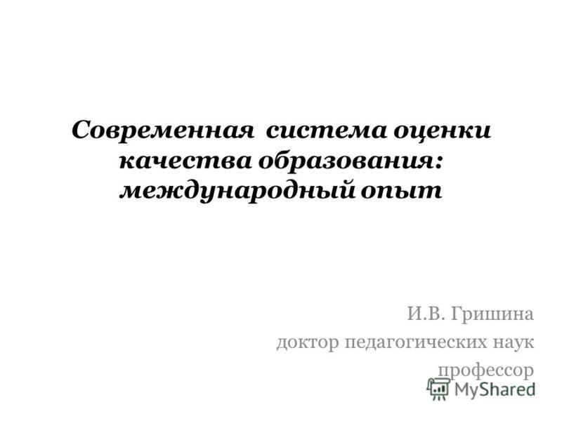 Современная система оценки качества образования: международный опыт И.В. Гришина доктор педагогических наук профессор