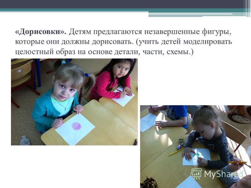 «Дорисовки». Детям предлагаются незавершенные фигуры, которые они должны дорисовать. (учить детей моделировать целостный образ на основе детали, части, схемы.)