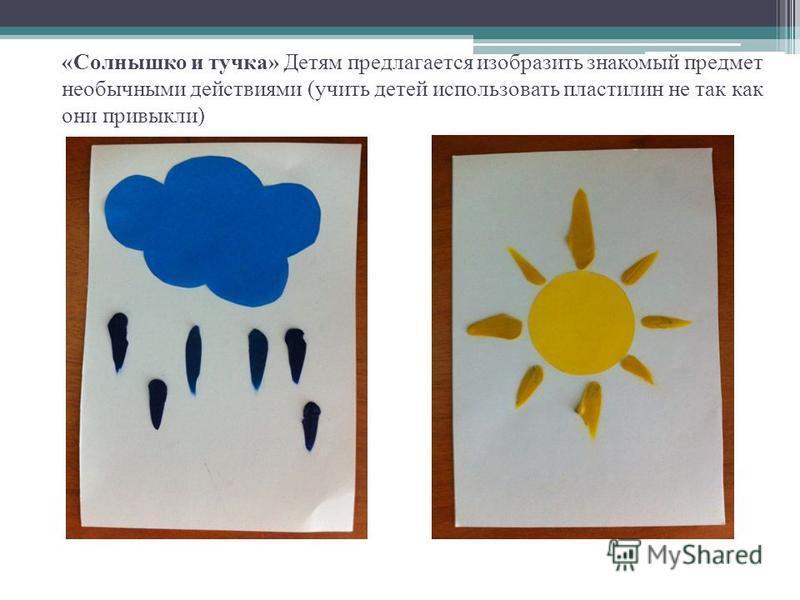 «Солнышко и тучка» Детям предлагается изобразить знакомый предмет необычными действиями (учить детей использовать пластилин не так как они привыкли)