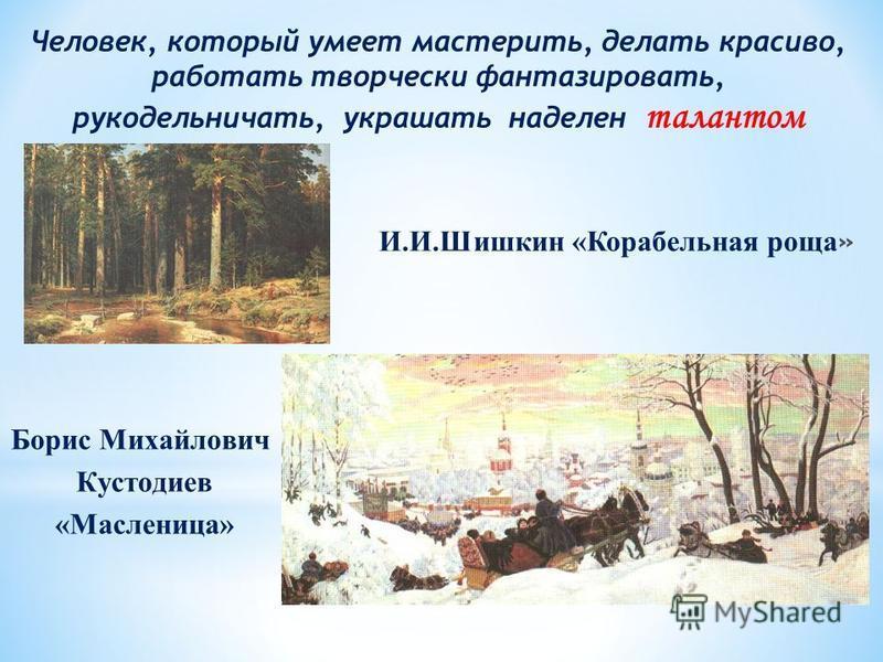 Борис Михайлович Кустодиев «Масленица» Человек, который умеет мастерить, делать красиво, работать творчески фантазировать, рукодельничать, украшать наделен талантом