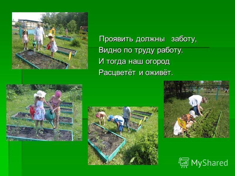Проявить должны заботу, Проявить должны заботу, Видно по труду работу. Видно по труду работу. И тогда наш огород И тогда наш огород Расцветёт и оживёт. Расцветёт и оживёт.